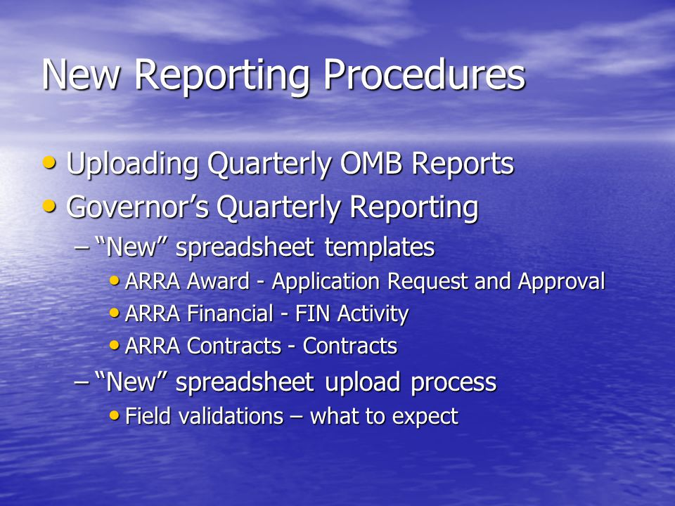 New Reporting Procedures Reports – (required) validate file load Reports – (required) validate file load –Application Request and Approval App Request – Detail and Summary by Agency App Request – Detail and Summary by Agency Award – Detail and Summary by Agency Award – Detail and Summary by Agency Reqst & Award Detail and Summary by Agency Reqst & Award Detail and Summary by Agency –Financial Activity Fin Activity Detail and Summary by Agency Fin Activity Detail and Summary by Agency –Contracts Contract Detail by Agency Contract Detail by Agency Contract Detail by Contractor Contract Detail by Contractor Summary by Award by Agency Summary by Award by Agency Summary by Agency Summary by Agency