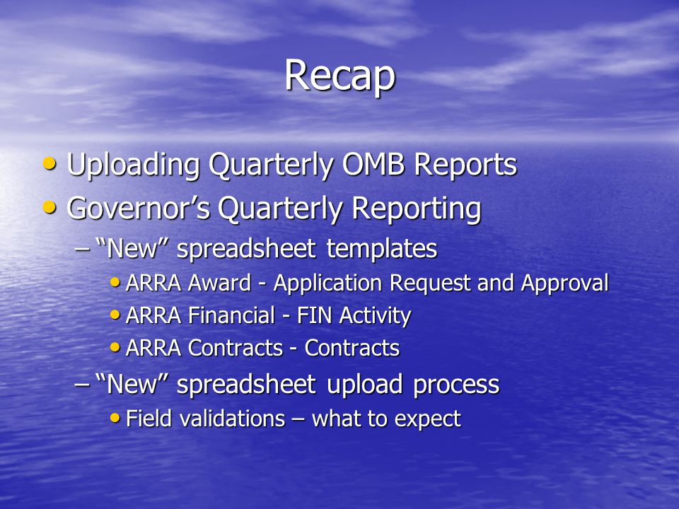 Recap Uploading Quarterly OMB Reports Uploading Quarterly OMB Reports Governor's Quarterly Reporting Governor's Quarterly Reporting – New spreadsheet templates ARRA Award - Application Request and Approval ARRA Award - Application Request and Approval ARRA Financial - FIN Activity ARRA Financial - FIN Activity ARRA Contracts - Contracts ARRA Contracts - Contracts – New spreadsheet upload process Field validations – what to expect Field validations – what to expect
