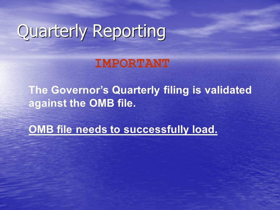 Quarterly Reporting IMPORTANT The Governor's Quarterly filing is validated against the OMB file.