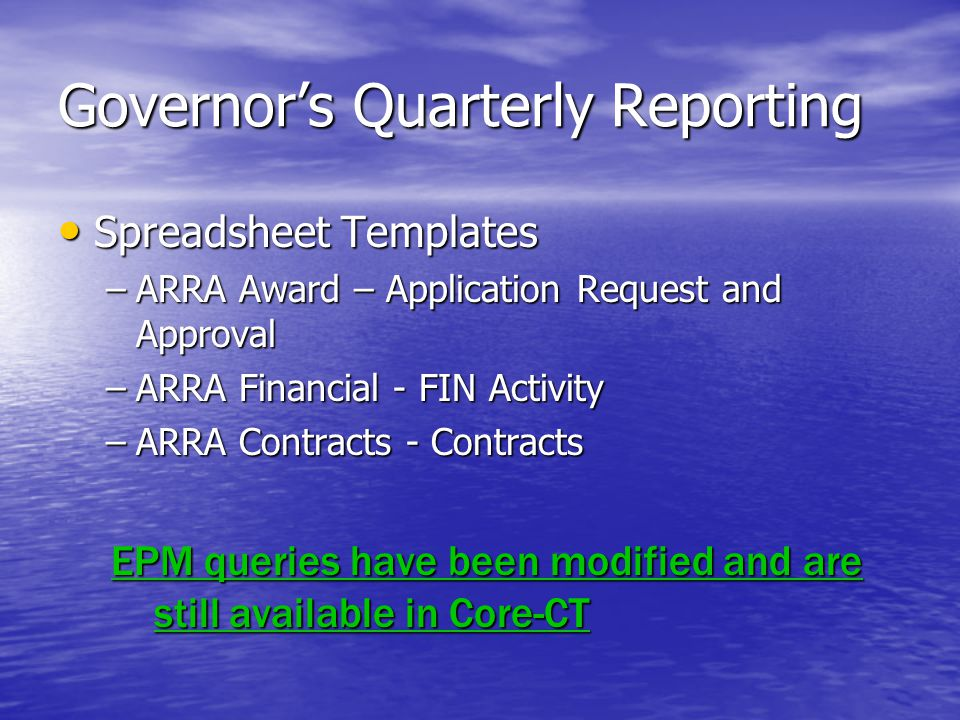 Governor's Quarterly Reporting Spreadsheet Templates Spreadsheet Templates –ARRA Award – Application Request and Approval –ARRA Financial - FIN Activity –ARRA Contracts - Contracts EPM queries have been modified and are still available in Core-CT EPM queries have been modified and are still available in Core-CT