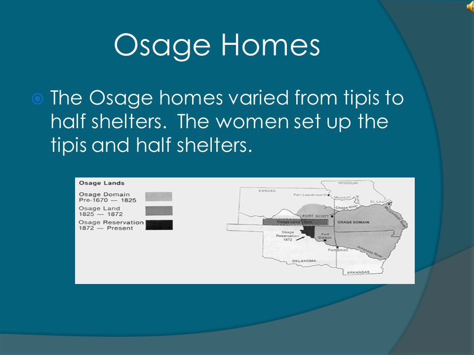 Osage Homes  The Osage homes varied from tipis to half shelters. The women set up the tipis and half shelters.