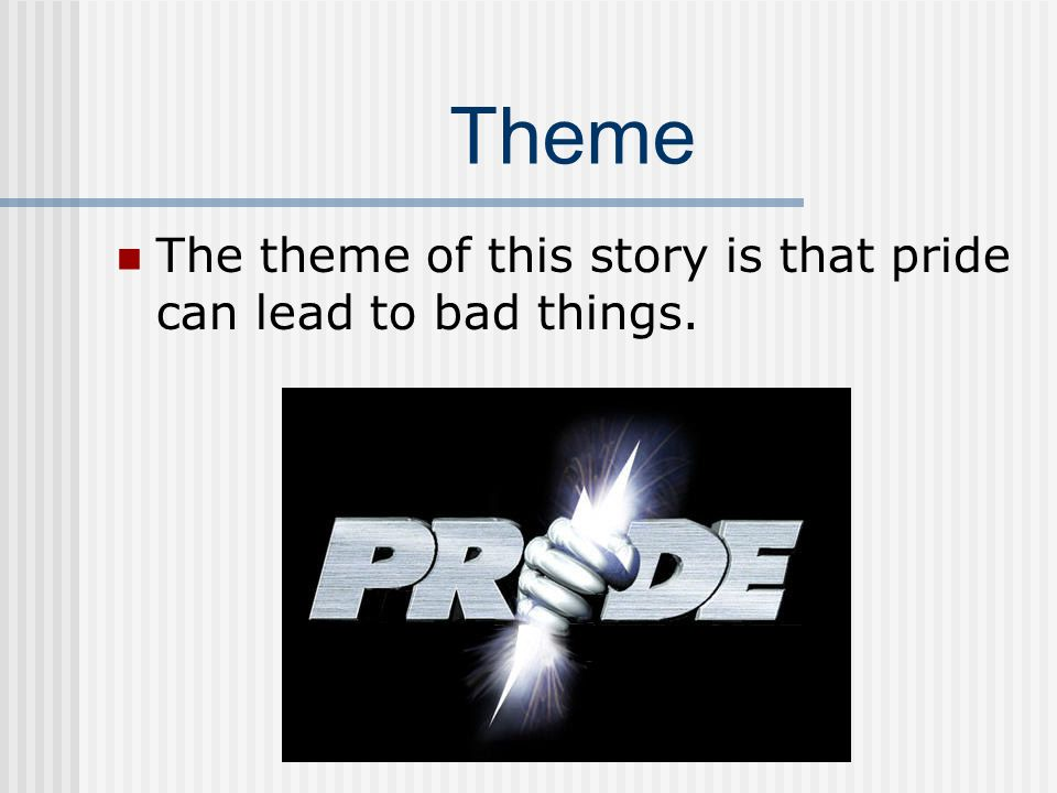 Theme The theme of this story is that pride can lead to bad things.