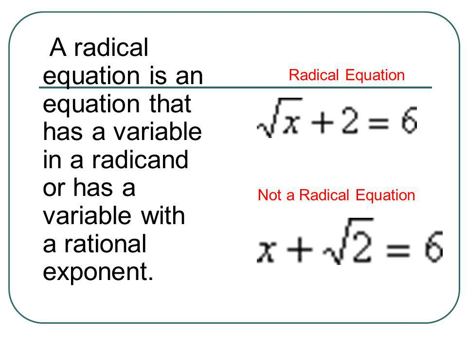 A radical equation is an equation that has a variable in a radicand or has a variable with a rational exponent.