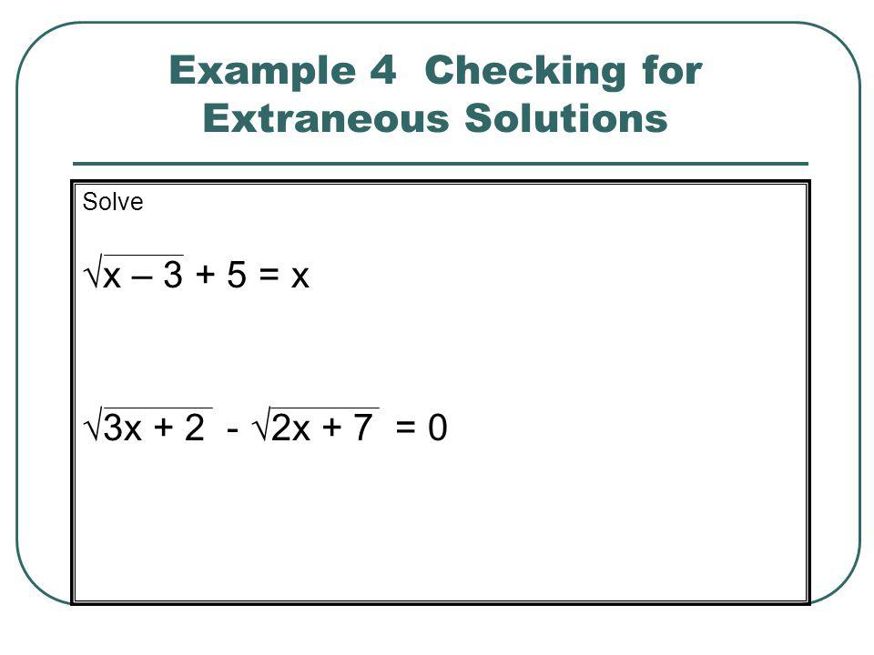 Example 4 Checking for Extraneous Solutions Solve √x – 3 + 5 = x √3x + 2 - √2x + 7 = 0