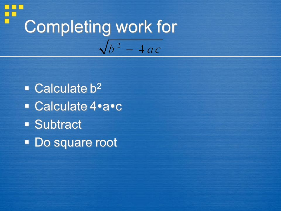 Completing work for  Calculate b 2  Calculate 4  a  c  Subtract  Do square root  Calculate b 2  Calculate 4  a  c  Subtract  Do square root
