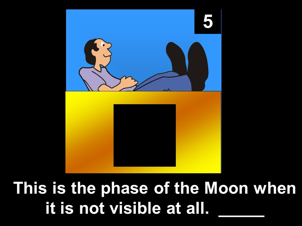 5 This is the phase of the Moon when it is not visible at all. _____