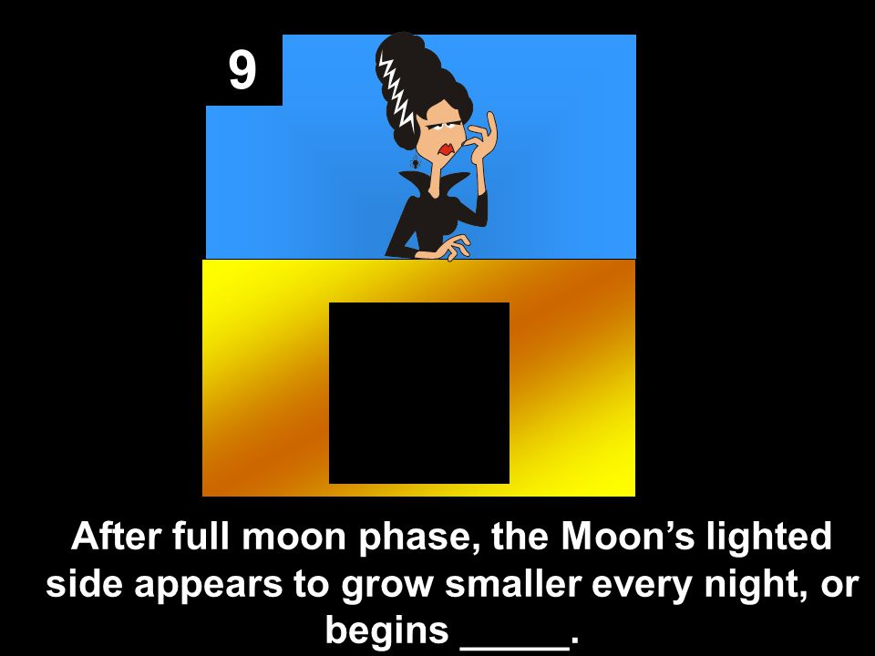 9 After full moon phase, the Moon's lighted side appears to grow smaller every night, or begins _____.