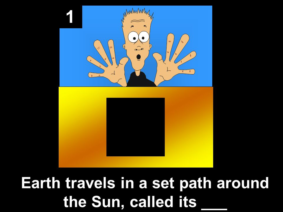 1 Earth travels in a set path around the Sun, called its ___
