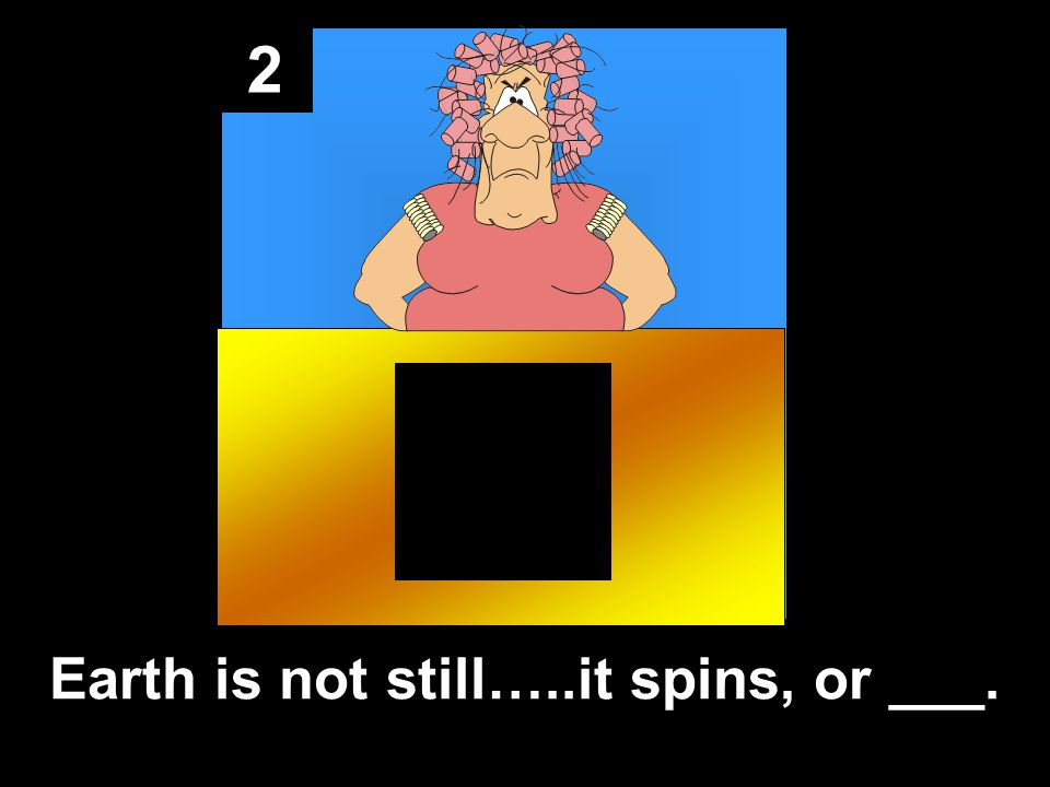 2 Earth is not still…..it spins, or ___.