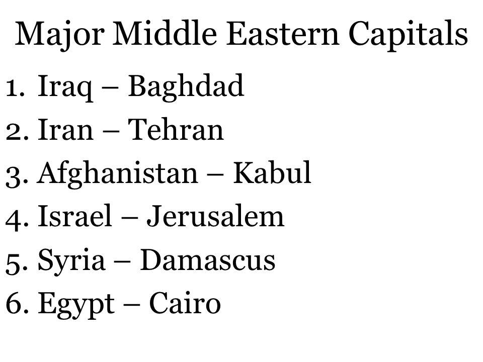 Major Middle Eastern Capitals 1.Iraq – Baghdad 2.Iran – Tehran 3.Afghanistan – Kabul 4.Israel – Jerusalem 5.Syria – Damascus 6.Egypt – Cairo