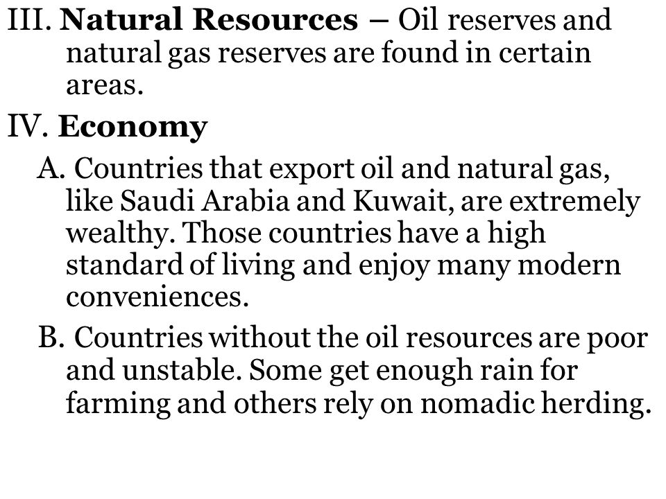 III. Natural Resources – Oil r eserves and natural gas reserves are found in certain areas. IV. Economy A. Countries that export oil and natural gas,