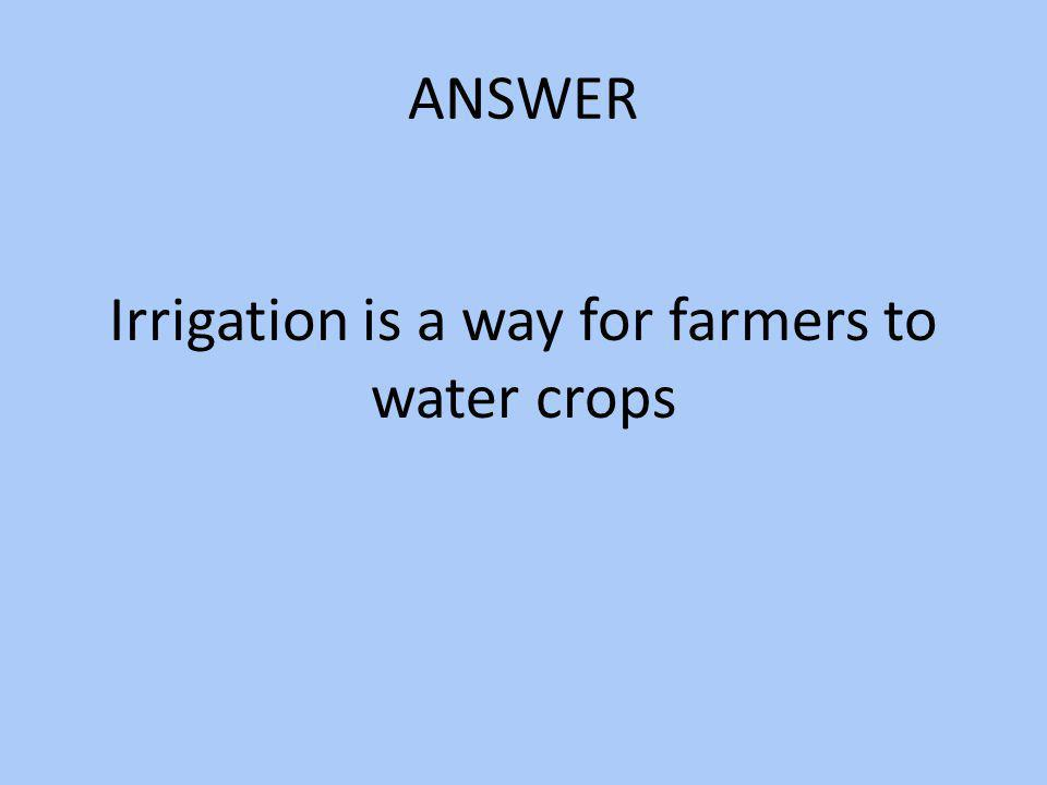 ANSWER Irrigation is a way for farmers to water crops