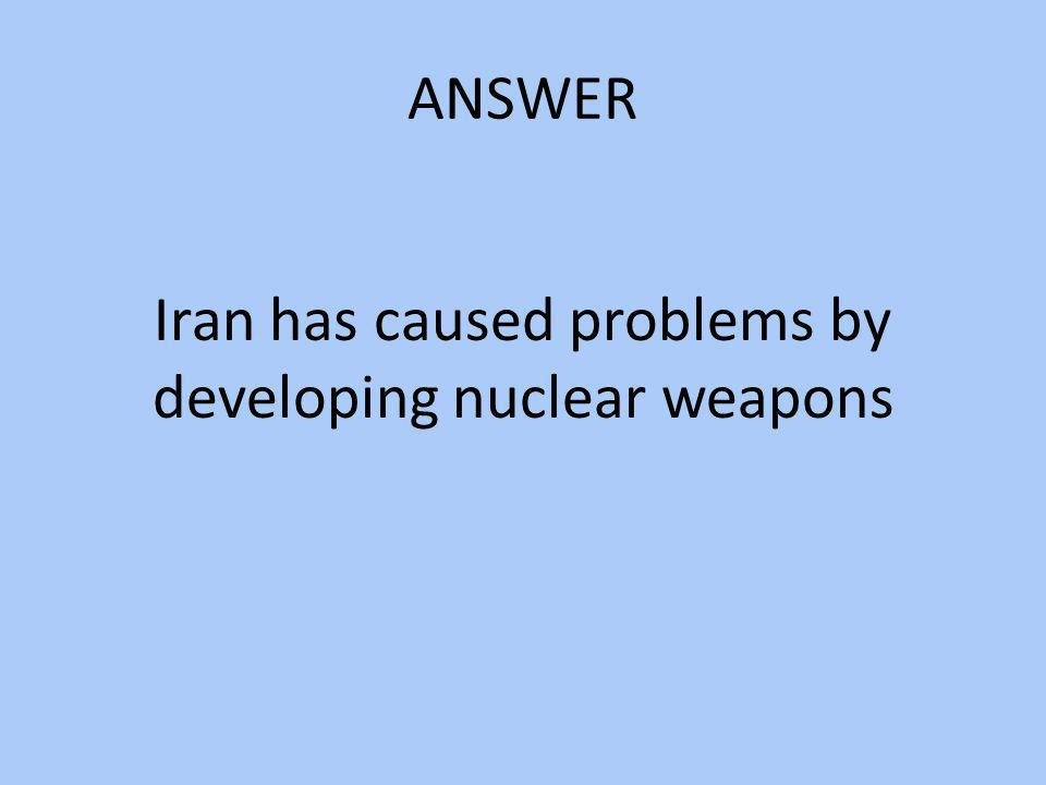 ANSWER Iran has caused problems by developing nuclear weapons