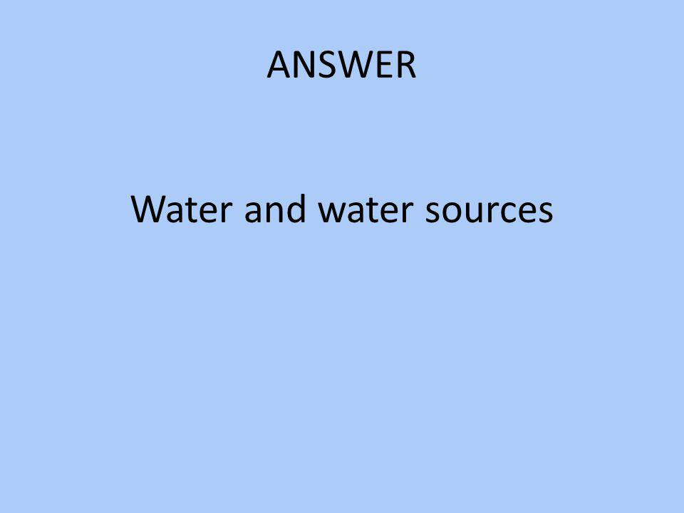 ANSWER Water and water sources
