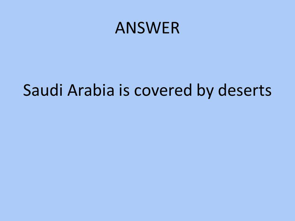 ANSWER Saudi Arabia is covered by deserts