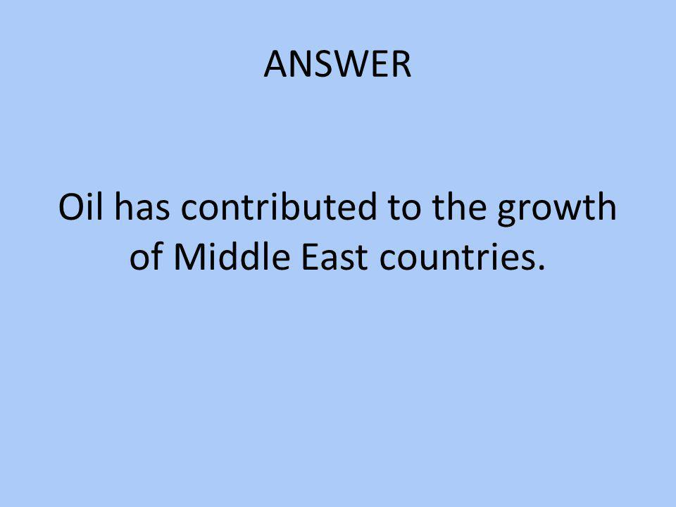 ANSWER Oil has contributed to the growth of Middle East countries.