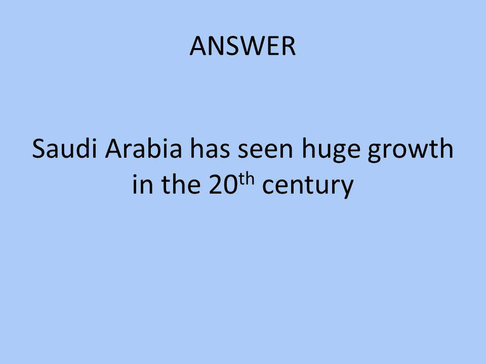 ANSWER Saudi Arabia has seen huge growth in the 20 th century
