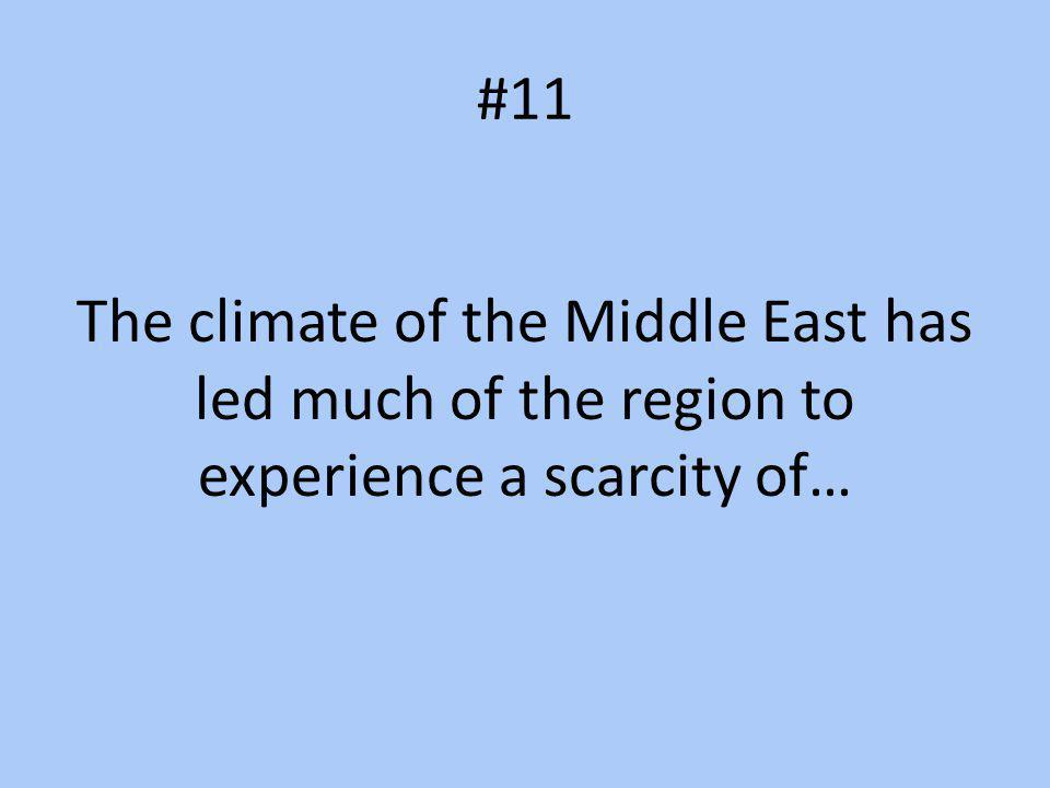 #11 The climate of the Middle East has led much of the region to experience a scarcity of…