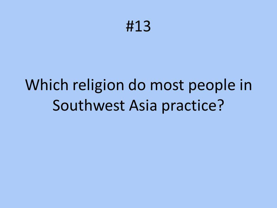 #13 Which religion do most people in Southwest Asia practice?