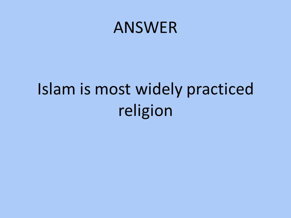 ANSWER Islam is most widely practiced religion