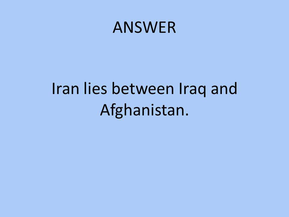 ANSWER Iran lies between Iraq and Afghanistan.