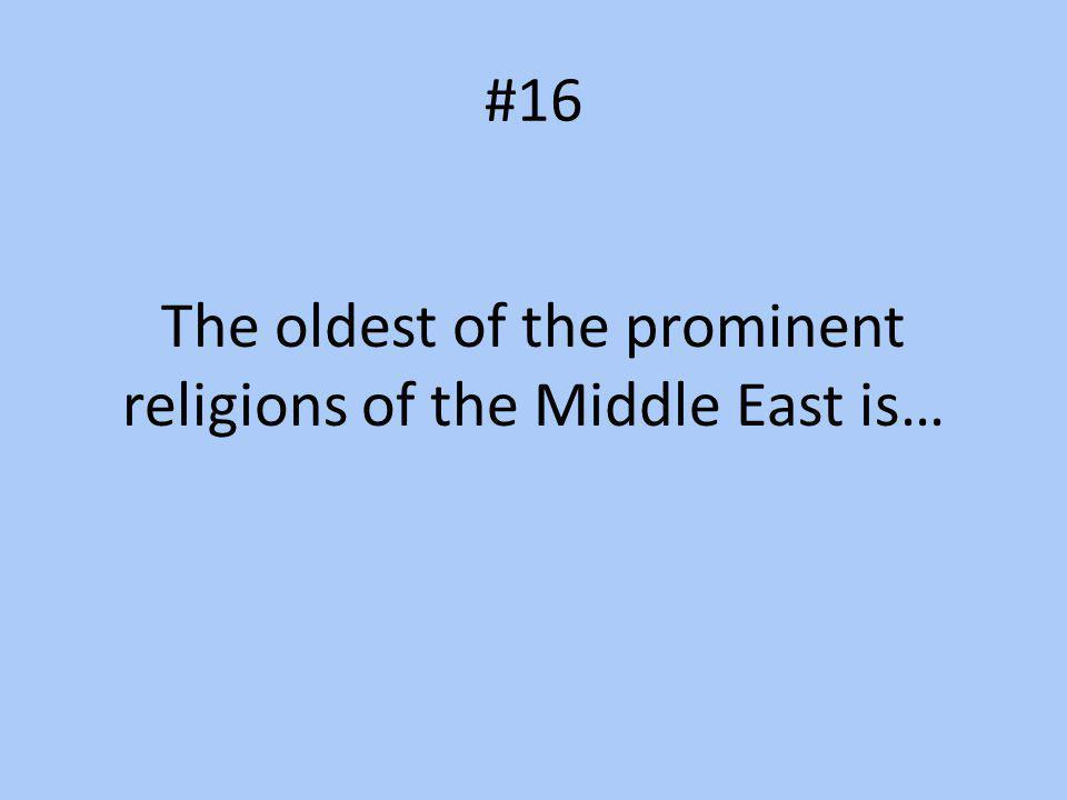 #16 The oldest of the prominent religions of the Middle East is…