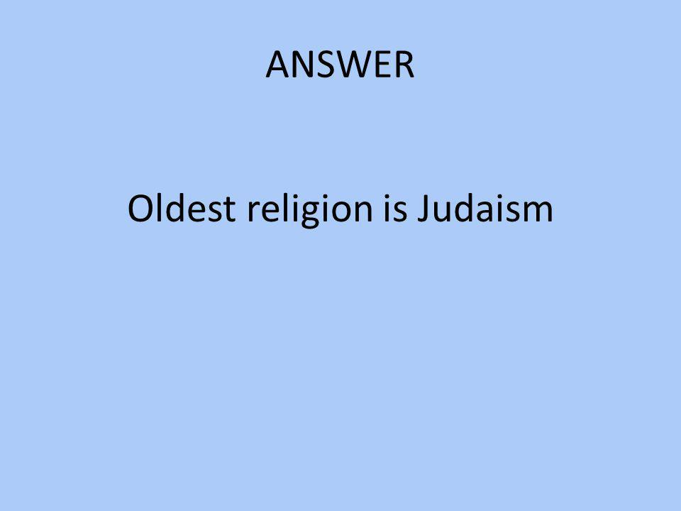 ANSWER Oldest religion is Judaism
