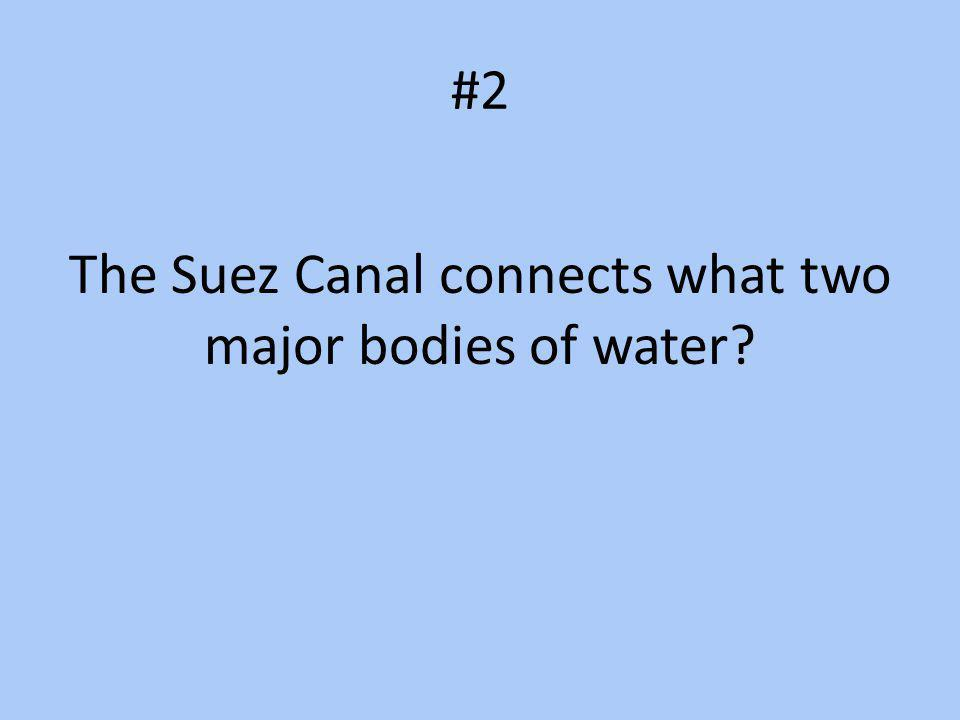 #2 The Suez Canal connects what two major bodies of water?