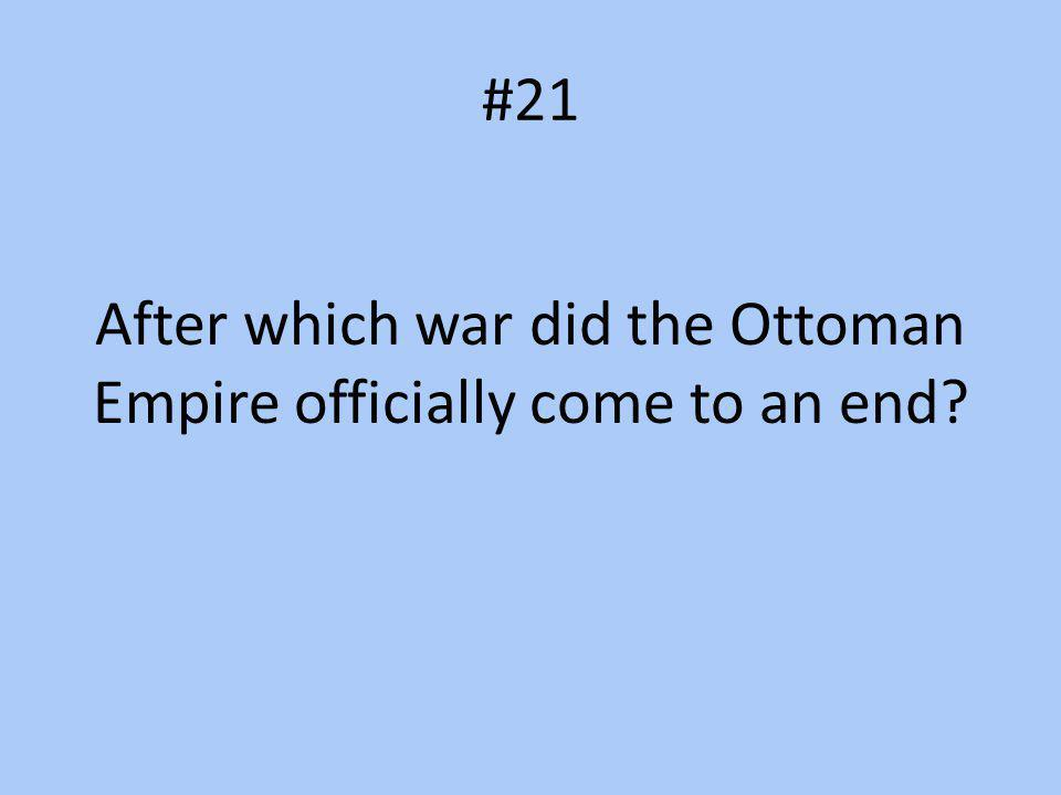 #21 After which war did the Ottoman Empire officially come to an end?