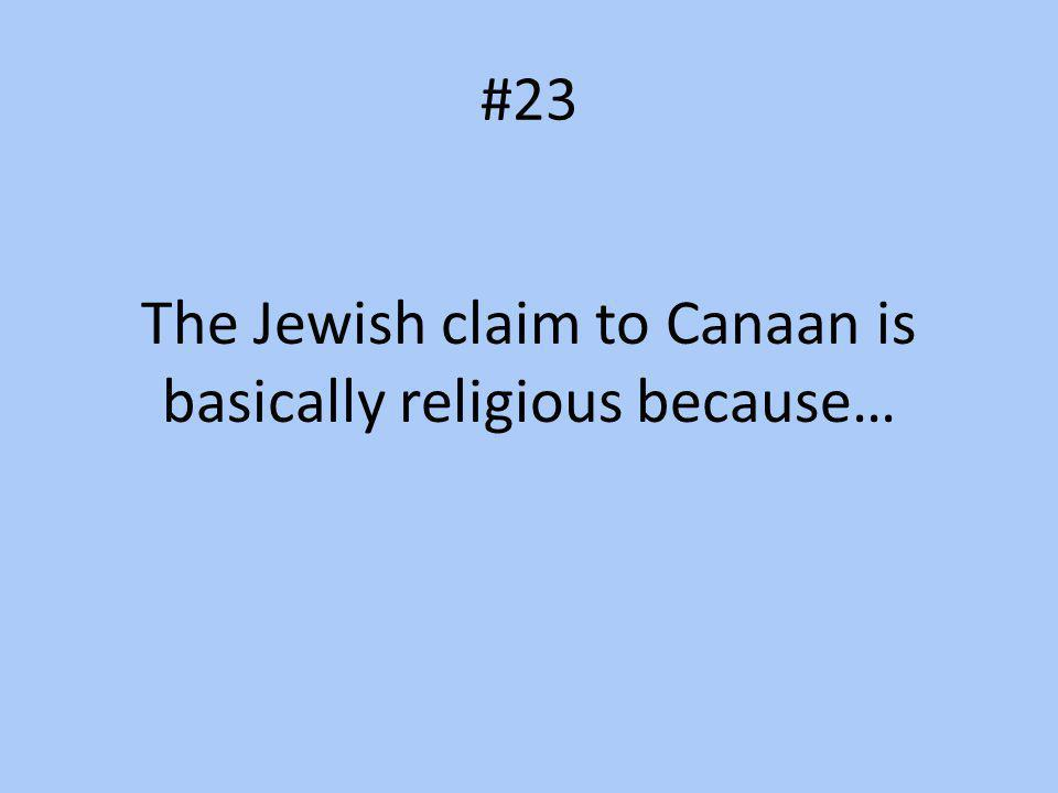 #23 The Jewish claim to Canaan is basically religious because…