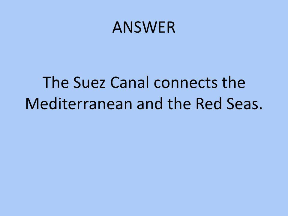 ANSWER The Suez Canal connects the Mediterranean and the Red Seas.