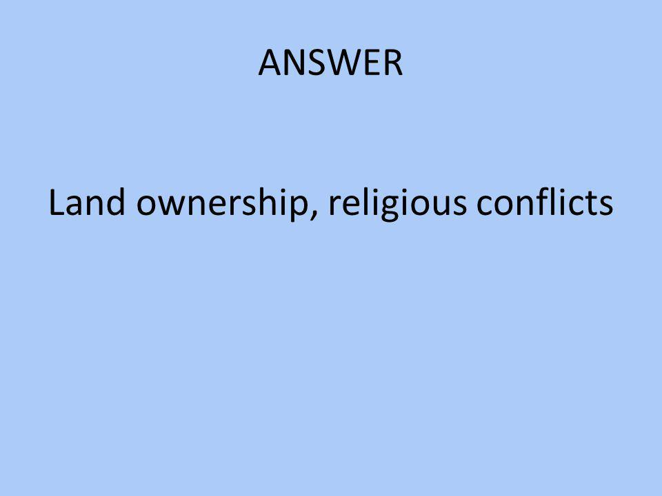ANSWER Land ownership, religious conflicts