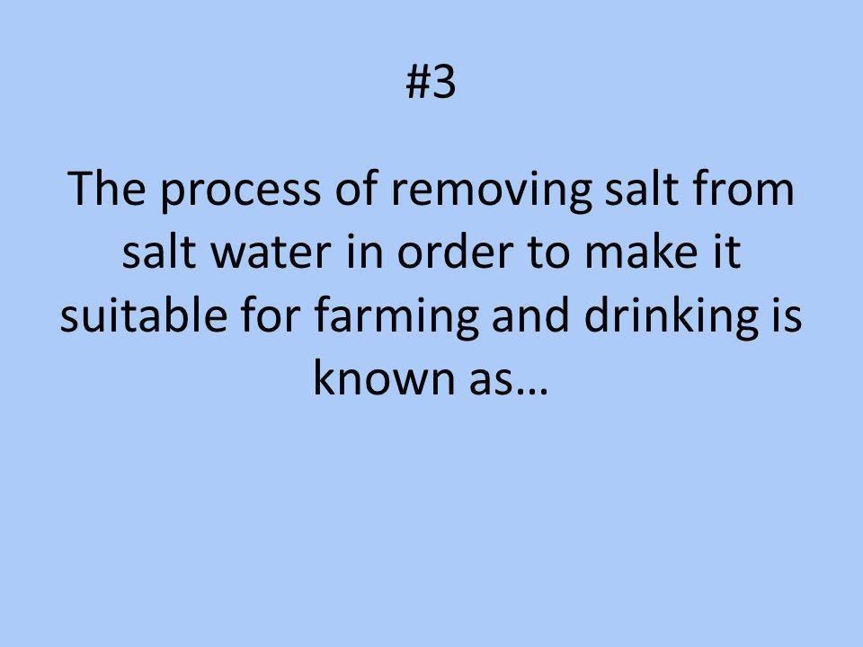 #3 The process of removing salt from salt water in order to make it suitable for farming and drinking is known as…