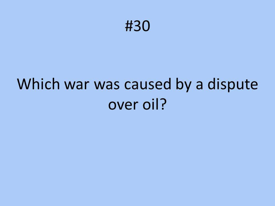 #30 Which war was caused by a dispute over oil?