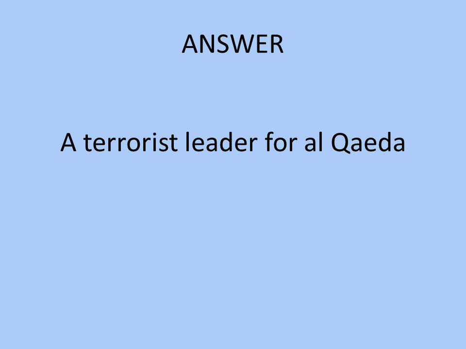 ANSWER A terrorist leader for al Qaeda