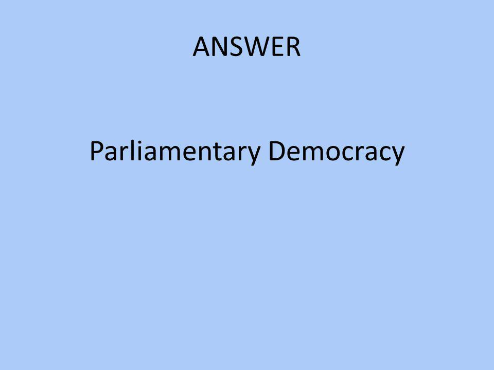 ANSWER Parliamentary Democracy