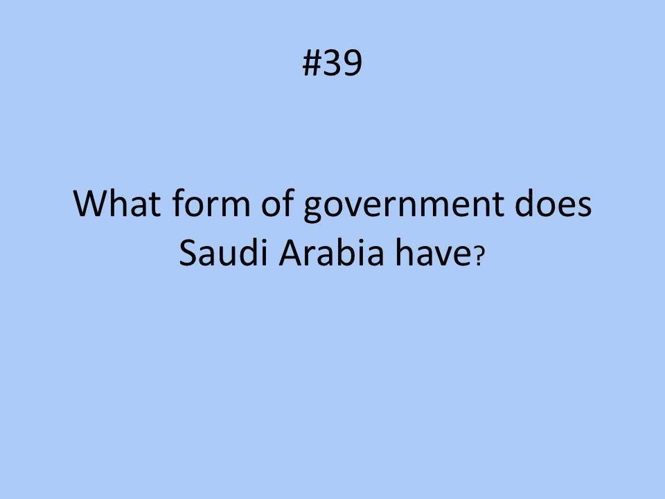 #39 What form of government does Saudi Arabia have ?