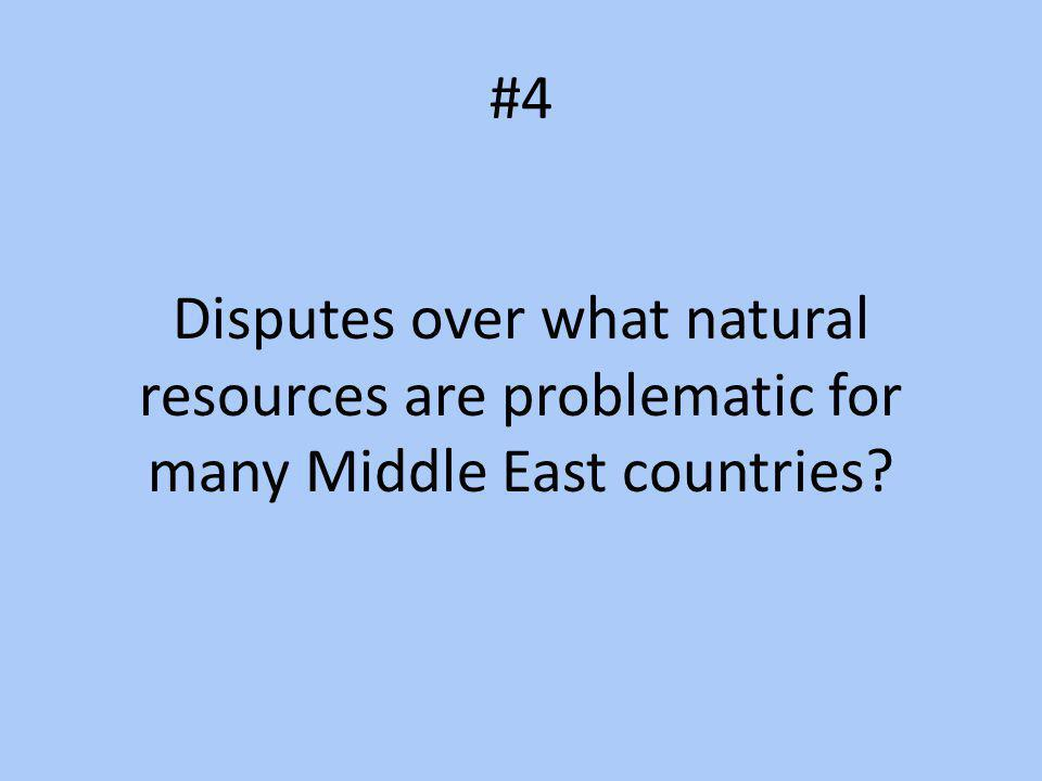 #4 Disputes over what natural resources are problematic for many Middle East countries?