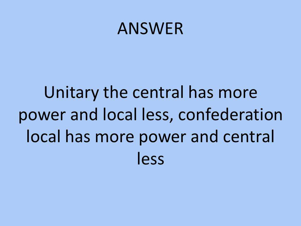 ANSWER Unitary the central has more power and local less, confederation local has more power and central less