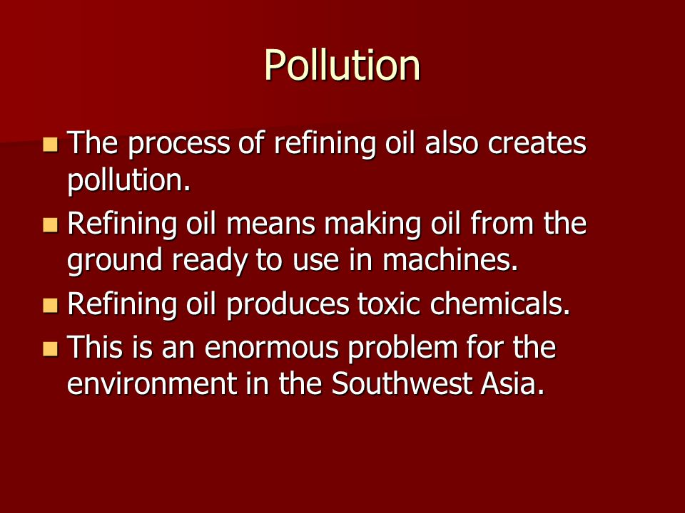 Pollution The process of refining oil also creates pollution.