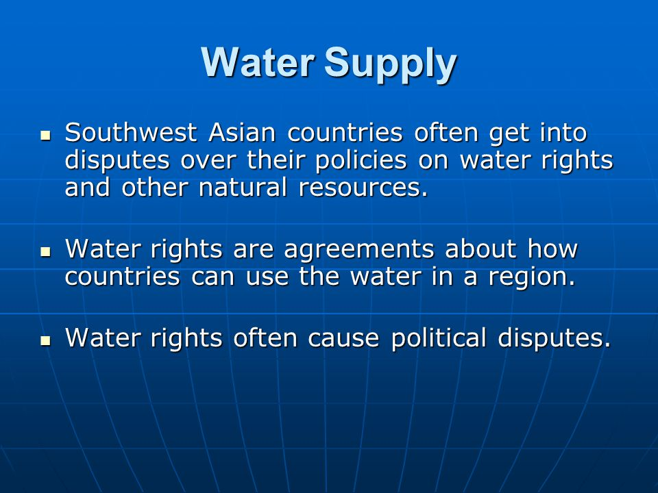 Water Supply Southwest Asian countries often get into disputes over their policies on water rights and other natural resources.