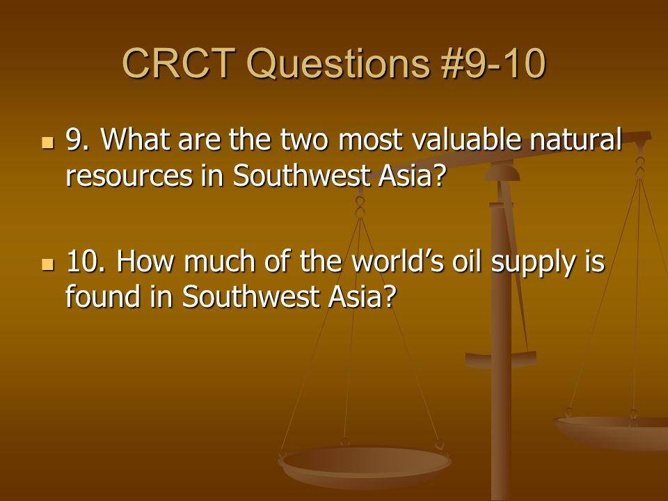 CRCT Questions #9-10 9.What are the two most valuable natural resources in Southwest Asia.