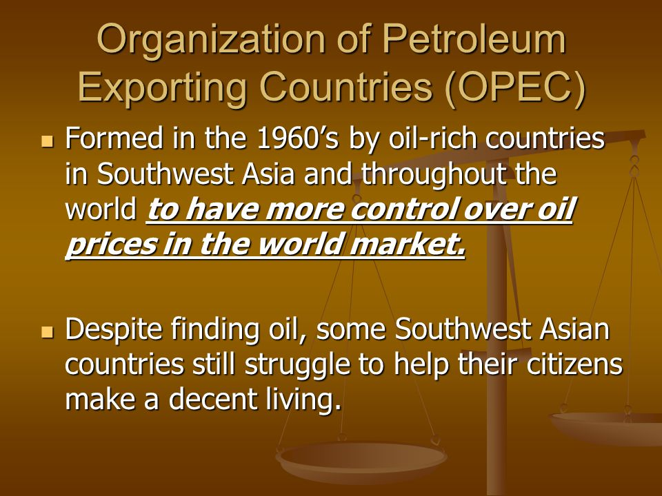 Organization of Petroleum Exporting Countries (OPEC) Formed in the 1960's by oil-rich countries in Southwest Asia and throughout the world to have more control over oil prices in the world market.