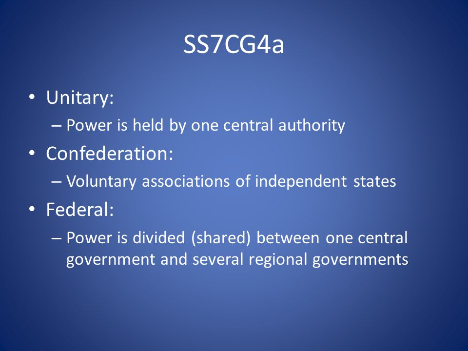 SS7CG4a Unitary: – Power is held by one central authority Confederation: – Voluntary associations of independent states Federal: – Power is divided (shared) between one central government and several regional governments