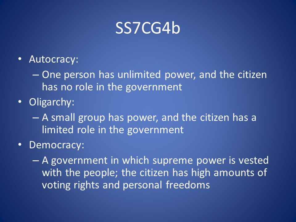 SS7CG4b Autocracy: – One person has unlimited power, and the citizen has no role in the government Oligarchy: – A small group has power, and the citizen has a limited role in the government Democracy: – A government in which supreme power is vested with the people; the citizen has high amounts of voting rights and personal freedoms