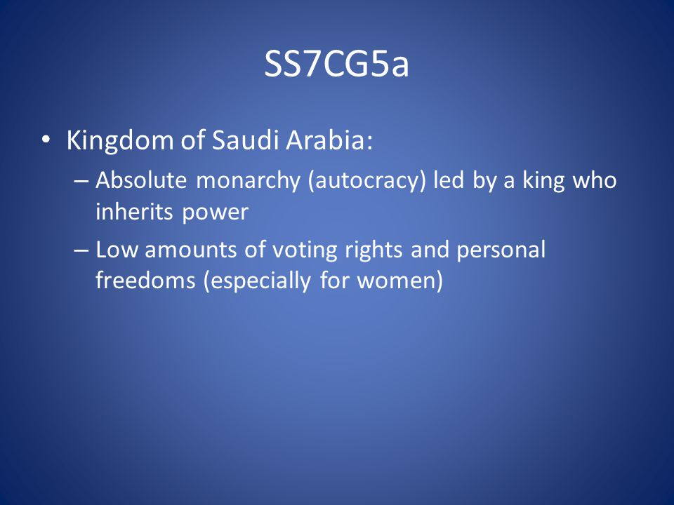SS7CG5a Kingdom of Saudi Arabia: – Absolute monarchy (autocracy) led by a king who inherits power – Low amounts of voting rights and personal freedoms (especially for women)