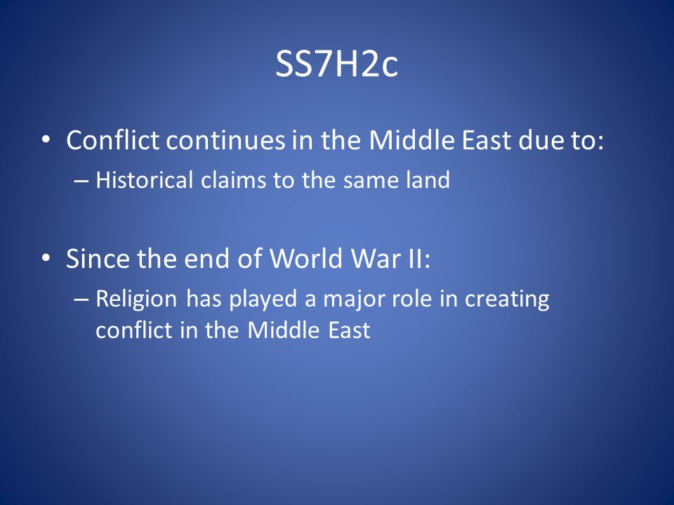 SS7H2c Conflict continues in the Middle East due to: – Historical claims to the same land Since the end of World War II: – Religion has played a major role in creating conflict in the Middle East