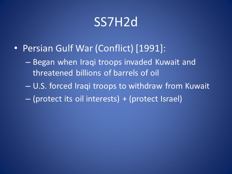 SS7H2d Persian Gulf War (Conflict) [1991]: – Began when Iraqi troops invaded Kuwait and threatened billions of barrels of oil – U.S.