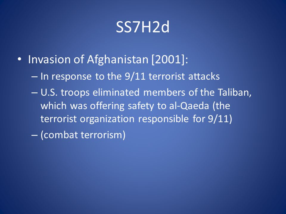 SS7H2d Invasion of Afghanistan [2001]: – In response to the 9/11 terrorist attacks – U.S.