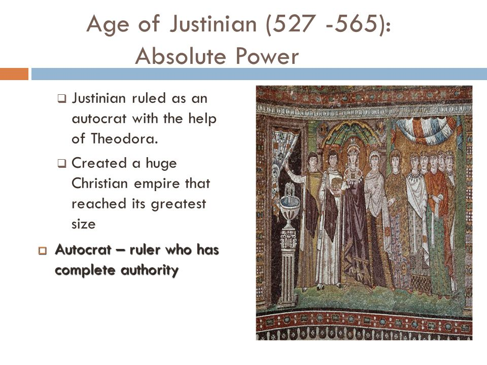 Age of Justinian (527 -565): Absolute Power  Justinian ruled as an autocrat with the help of Theodora.  Created a huge Christian empire that reached